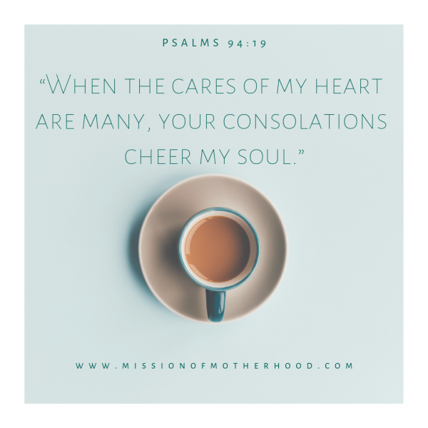 """When the cares of my heart are many, your consolations cheer my soul."""